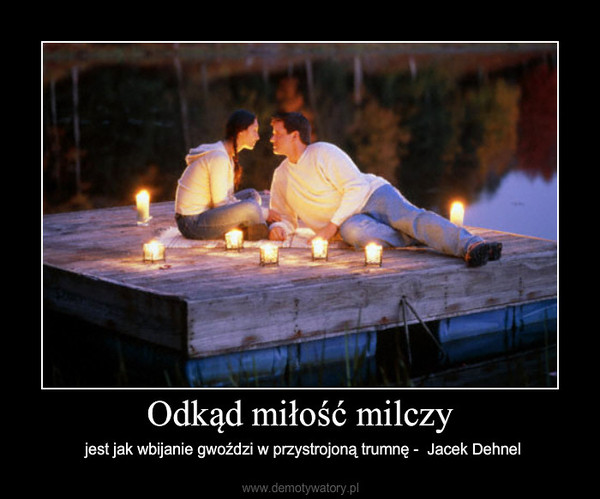 Odkąd miłość milczy – jest jak wbijanie gwoździ w przystrojoną trumnę -  Jacek Dehnel