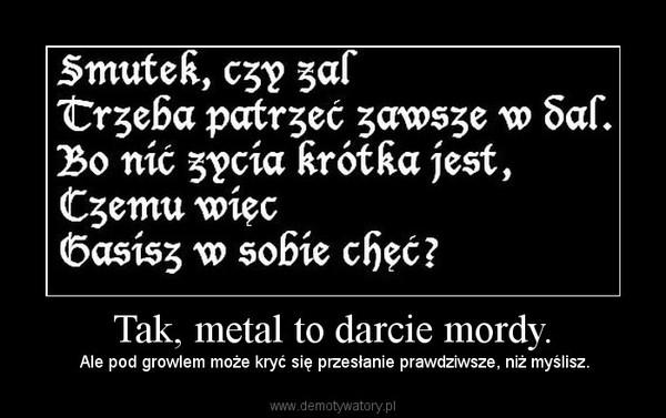 Tak, metal to darcie mordy. – Ale pod growlem może kryć się przesłanie prawdziwsze, niż myślisz.