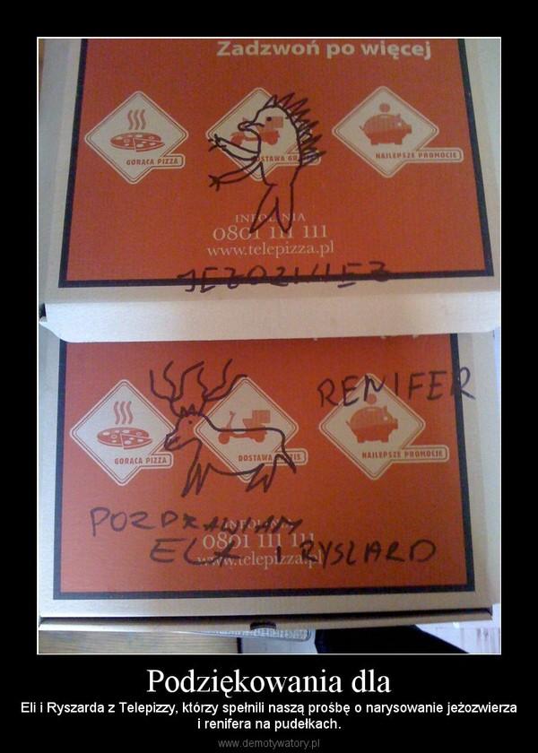 Podziękowania dla – Eli i Ryszarda z Telepizzy, którzy spełnili naszą prośbę o narysowanie jeżozwierzai renifera na pudełkach.