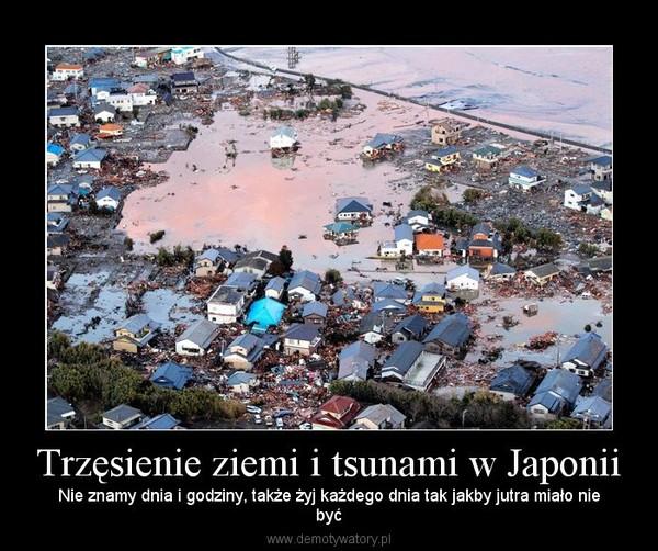 Trzęsienie ziemi i tsunami w Japonii – Nie znamy dnia i godziny, także żyj każdego dnia tak jakby jutra miało niebyć