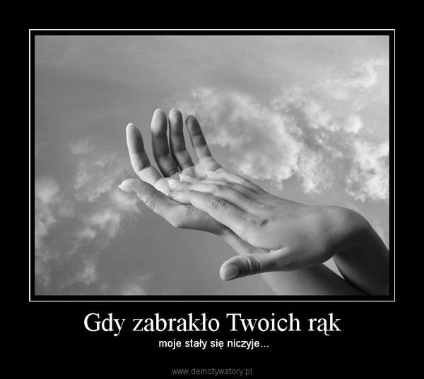 Gdy zabrakło Twoich rąk – moje stały się niczyje...