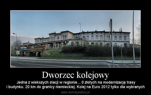 Dworzec kolejowy – Jedna z wiekszych stacji w regionie... 0 złotych na modernizację trasyi budynku. 20 km do granicy niemieckiej. Kolej na Euro 2012 tylko dla wybranych