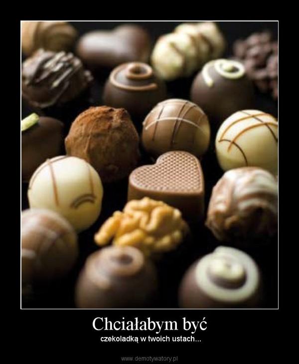 Chciałabym być – czekoladką w twoich ustach...
