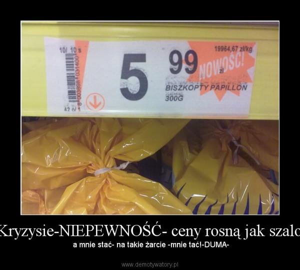 W Kryzysie-NIEPEWNOŚĆ- ceny rosną jak szalone! – a mnie stać- na takie żarcie -mnie tać!-DUMA-