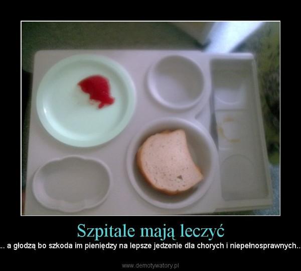 Szpitale mają leczyć – .... a głodzą bo szkoda im pieniędzy na lepsze jedzenie dla chorych i niepełnosprawnych....