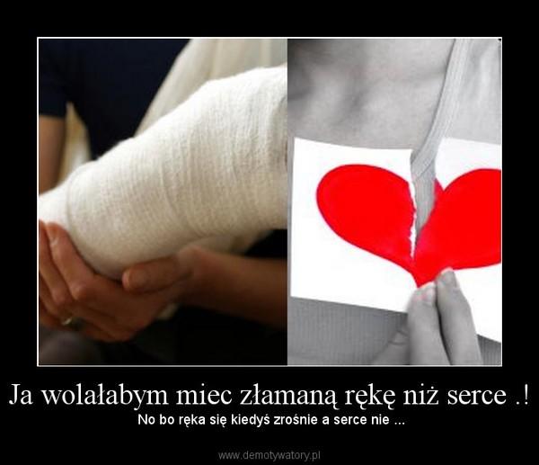 Ja wolałabym miec złamaną rękę niż serce .! – No bo ręka się kiedyś zrośnie a serce nie ...