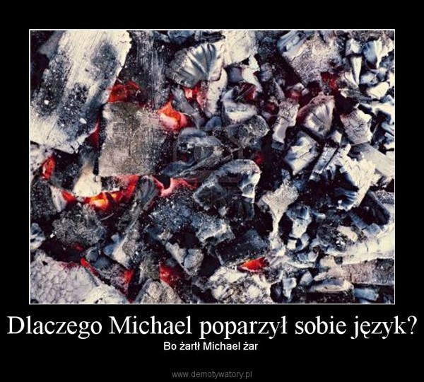 Dlaczego Michael poparzył sobie język? – Bo żartł Michael żar