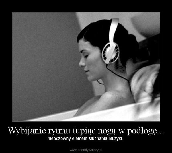 Wybijanie rytmu tupiąc nogą w podłogę... – nieodzowny element słuchania muzyki.