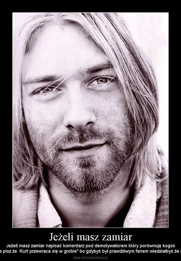 """Jeżeli masz zamiar – Jeżeli masz zamiar napisać komentarz pod demotywatorem który porównuję kogośdo Kurta Cobaina nie pisz że  Kurt przewraca się w grobie"""" bo gdybyś był prawdziwym fanem wiedziałbyś że Kurt został spalony..."""
