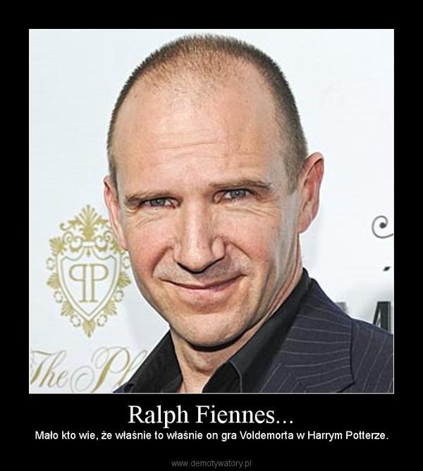 Ralph Fiennes... – Mało kto wie, że właśnie to właśnie on gra Voldemorta w Harrym Potterze.
