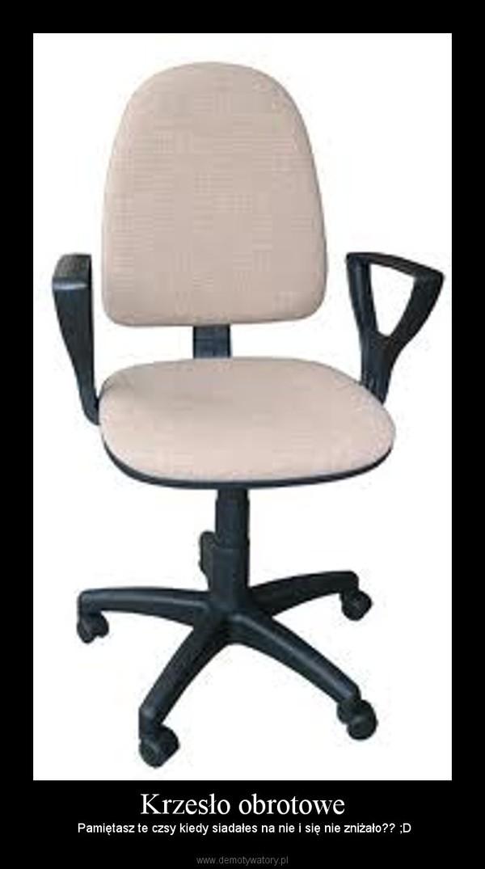 Krzesło obrotowe – Pamiętasz te czsy kiedy siadałes na nie i się nie zniżało?? ;D