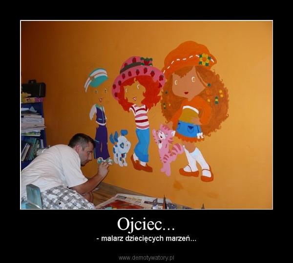 Ojciec... – - malarz dziecięcych marzeń...