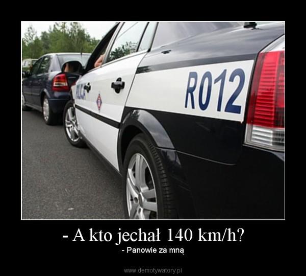 - A kto jechał 140 km/h? – - Panowie za mną