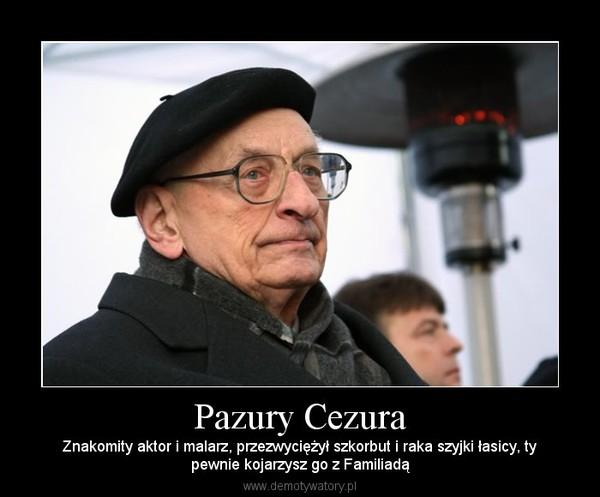 Pazury Cezura – Znakomity aktor i malarz, przezwyciężył szkorbut i raka szyjki łasicy, typewnie kojarzysz go z Familiadą