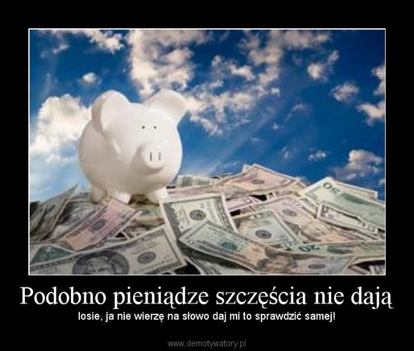 Podobno pieniądze szczęścia nie dają – losie, ja nie wierzę na słowo daj mi to sprawdzić samej!