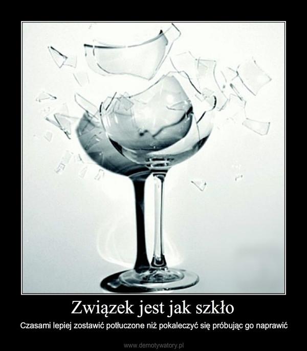 Związek jest jak szkło – Czasami lepiej zostawić potłuczone niż pokaleczyć się próbując go naprawić