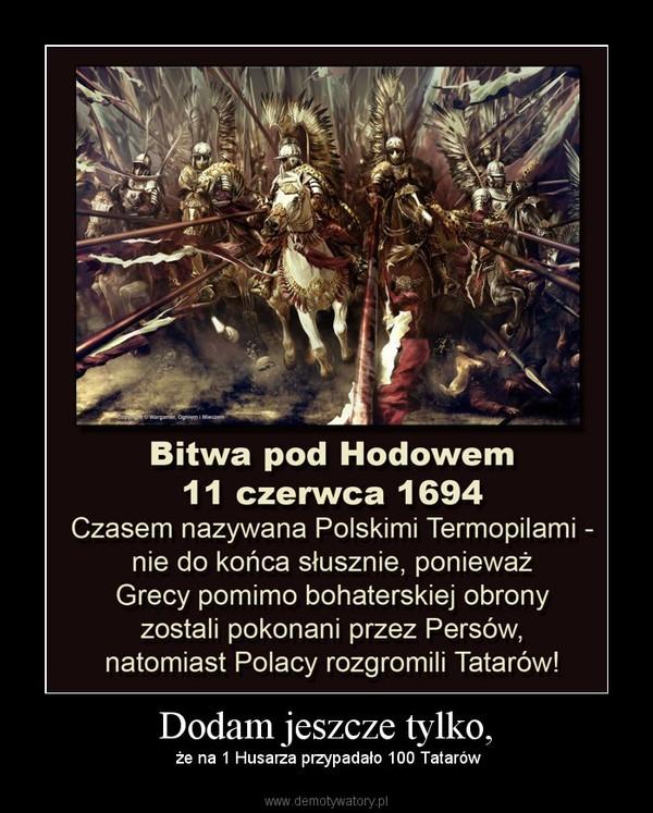 Dodam jeszcze tylko, – że na 1 Husarza przypadało 100 Tatarów