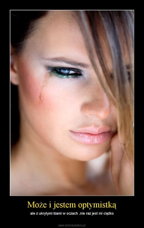 Może i jestem optymistką – ale z ukrytymi łzami w oczach ,nie raz jest mi ciężko