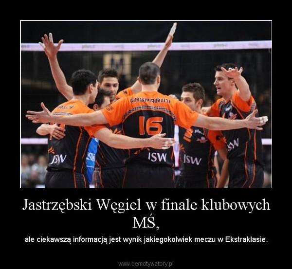 Jastrzębski Węgiel w finale klubowych MŚ, – ale ciekawszą informacją jest wynik jakiegokolwiek meczu w Ekstraklasie.