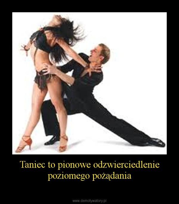 Taniec to pionowe odzwierciedlenie poziomego pożądania –