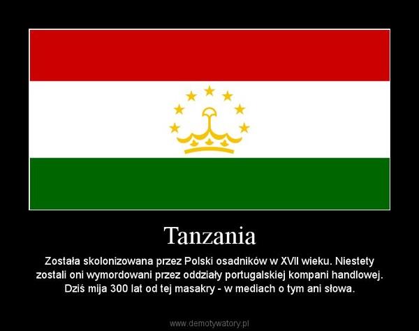Tanzania – Została skolonizowana przez Polski osadników w XVII wieku. Niestety zostali oni wymordowani przez oddziały portugalskiej kompani handlowej. Dziś mija 300 lat od tej masakry - w mediach o tym ani słowa.