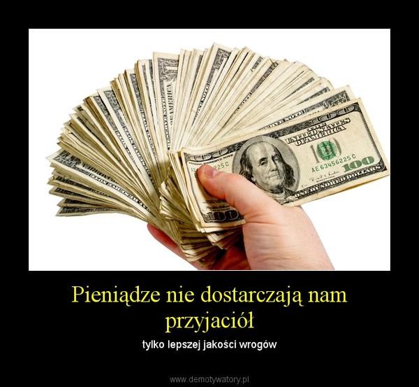 Pieniądze nie dostarczają nam przyjaciół – tylko lepszej jakości wrogów