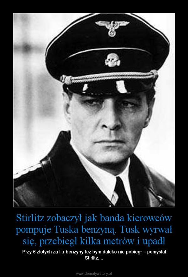 Stirlitz zobaczył jak banda kierowców pompuje Tuska benzyną. Tusk wyrwał się, przebiegł kilka metrów i upadł – Przy 6 złotych za litr benzyny też bym daleko nie pobiegł  - pomyślał Stirlitz....