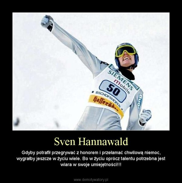 Sven Hannawald – Gdyby potrafił przegrywać z honorem i przełamać chwilową niemoc, wygrałby jeszcze w życiu wiele. Bo w życiu oprócz talentu potrzebna jest wiara w swoje umiejętności!!!