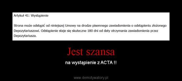 Jest szansa – na wystąpienie z ACTA !!