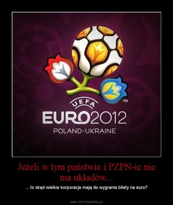Jeżeli w tym państwie i PZPN-ie nie ma układów... – ... to skąd wielkie korporacje mają do wygrania bilety na euro?