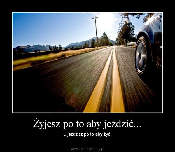 Żyjesz po to aby jeździć... – ...jeździsz po to aby żyć.