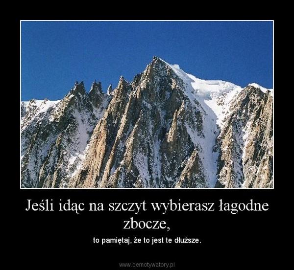 Jeśli idąc na szczyt wybierasz łagodne zbocze, – to pamiętaj, że to jest te dłuższe.
