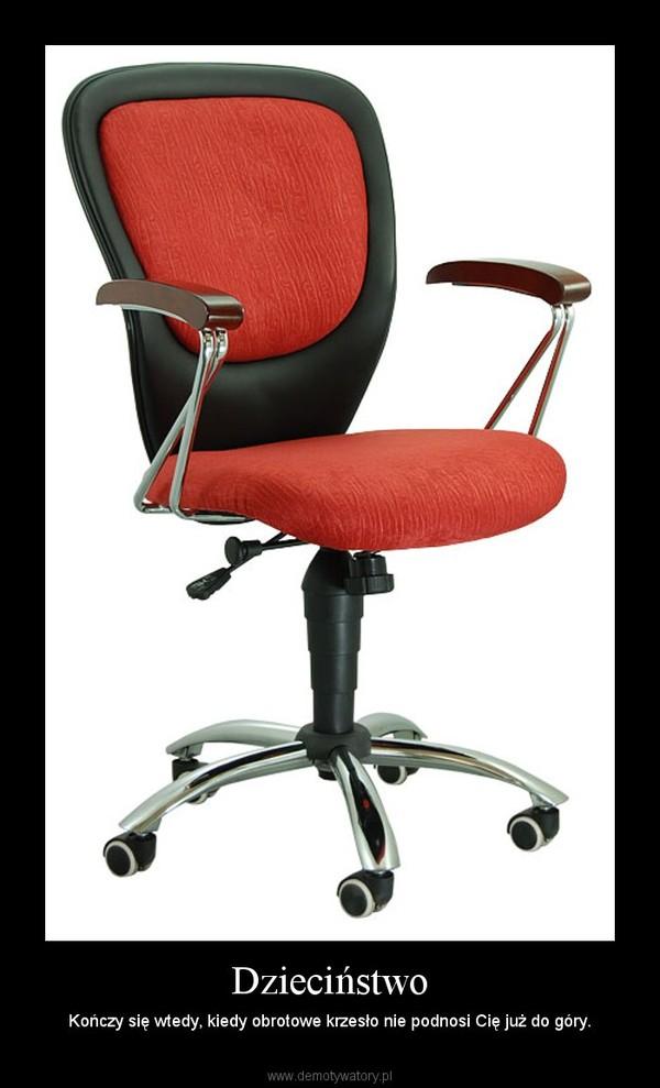 Dzieciństwo – Kończy się wtedy, kiedy obrotowe krzesło nie podnosi Cię już do góry.