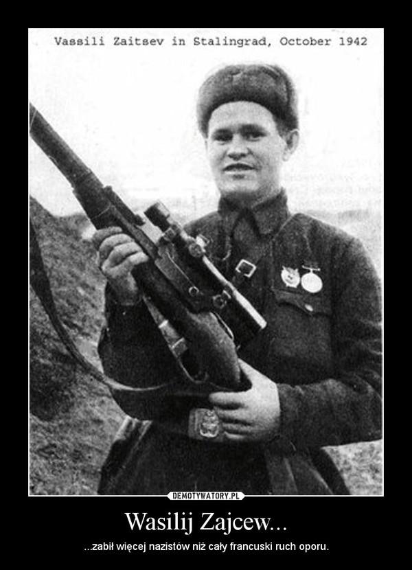 Wasilij Zajcew... – ...zabił więcej nazistów niż cały francuski ruch oporu.