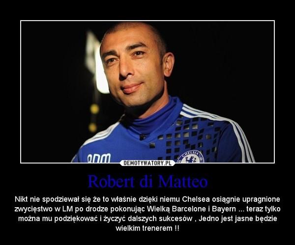 Robert di Matteo – Nikt nie spodziewał się że to właśnie dzięki niemu Chelsea osiągnie upragnione zwycięstwo w LM po drodze pokonując Wielką Barcelone i Bayern ... teraz tylko można mu podziękować i życzyć dalszych sukcesów , Jedno jest jasne będzie wielkim trenerem !!