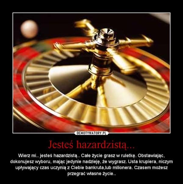 Jesteś hazardzistą... – Wierz mi.. jesteś hazardzistą.. Całe życie grasz w ruletkę. Obstawiając, dokonujesz wyboru, mając jedynie nadzieję, że wygrasz. Usta krupiera, niczym upływający czas uczynią z Ciebie bankruta,lub milionera. Czasem możesz przegrać własne życie..