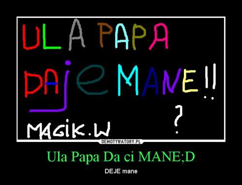 Ula Papa Da ci MANE;D