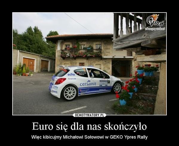 Euro się dla nas skończyło – Więc kibicujmy Michałowi Sołowowi w GEKO Ypres Rally