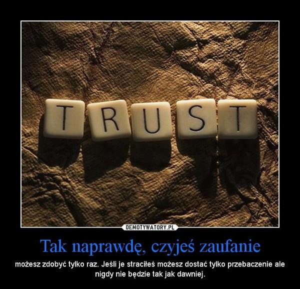 Tak naprawdę, czyjeś zaufanie – możesz zdobyć tylko raz. Jeśli je straciłeś możesz dostać tylko przebaczenie ale nigdy nie będzie tak jak dawniej.
