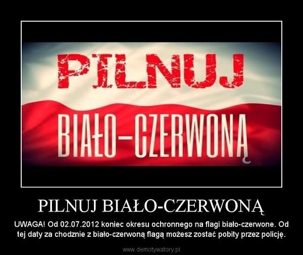 PILNUJ BIAŁO-CZERWONĄ – UWAGA! Od 02.07.2012 koniec okresu ochronnego na flagi biało-czerwone. Od tej daty za chodznie z biało-czerwoną flagą możesz zostać pobity przez policję.