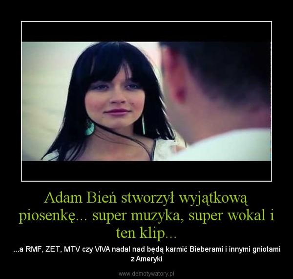 Adam Bień stworzył wyjątkową piosenkę... super muzyka, super wokal i ten klip... – ...a RMF, ZET, MTV czy VIVA nadal nad będą karmić Bieberami i innymi gniotami z Ameryki