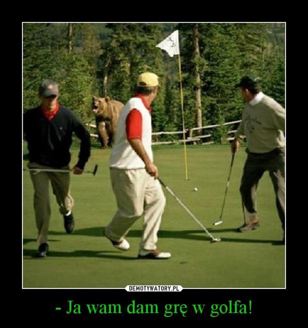 - Ja wam dam grę w golfa! –