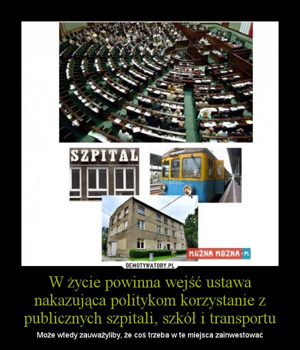 W życie powinna wejść ustawa nakazująca politykom korzystanie z publicznych szpitali, szkół i transportu – Może wtedy zauważyliby, że coś trzeba w te miejsca zainwestować