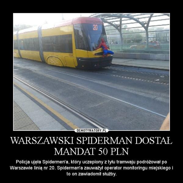 WARSZAWSKI SPIDERMAN DOSTAŁ MANDAT 50 PLN – Policja ujęła Spidermen'a, który uczepiony z tyłu tramwaju podróżował po Warszawie linią nr 20. Spiderman'a zauważył operator monitoringu miejskiego i to on zawiadomił służby.