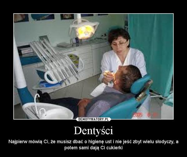 Dentyści – Najpierw mówią Ci, że musisz dbać o higienę ust i nie jeść zbyt wielu słodyczy, a potem sami dają Ci cukierki