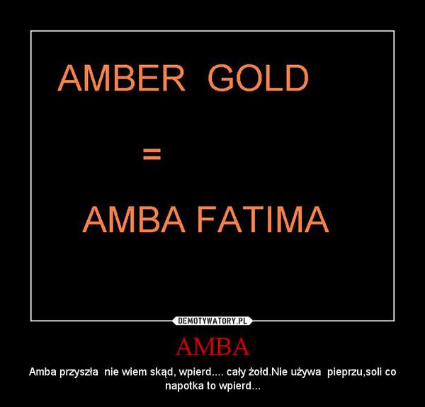 AMBA – Amba przyszła  nie wiem skąd, wpierd.... cały żołd.Nie używa  pieprzu,soli co napotka to wpierd...