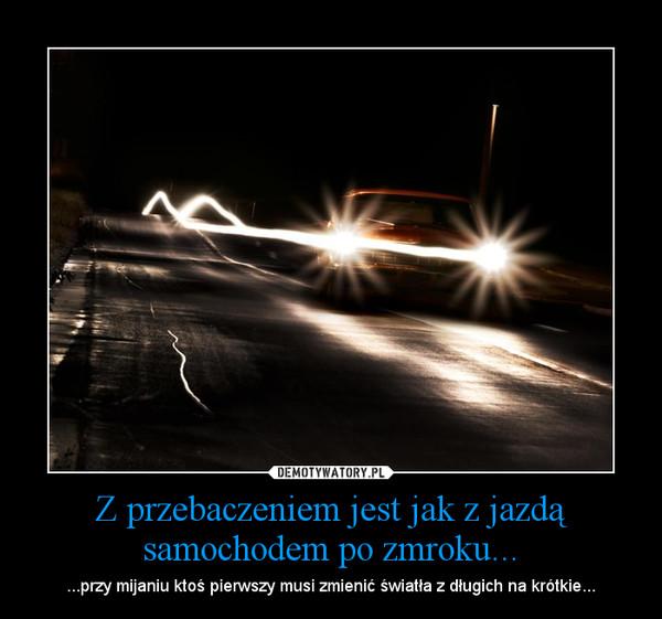 Z przebaczeniem jest jak z jazdą samochodem po zmroku... – ...przy mijaniu ktoś pierwszy musi zmienić światła z długich na krótkie...