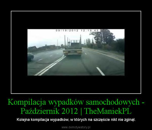 Kompilacja wypadków samochodowych - Październik 2012 | TheManiekPL – Kolejna kompilacja wypadków, w których na szczęście nikt nie zginął.