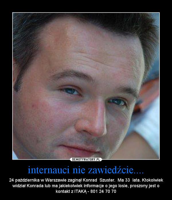 internauci nie zawiedźcie.... – 24 października w Warszawie zaginął Konrad  Szuster.  Ma 33  lata. Ktokolwiek widział Konrada lub ma jakiekolwiek informacje o jego losie, proszony jest o kontakt z ITAKĄ - 801 24 70 70