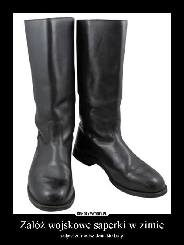 Załóż wojskowe saperki w zimie – usłysz że nosisz damskie buty